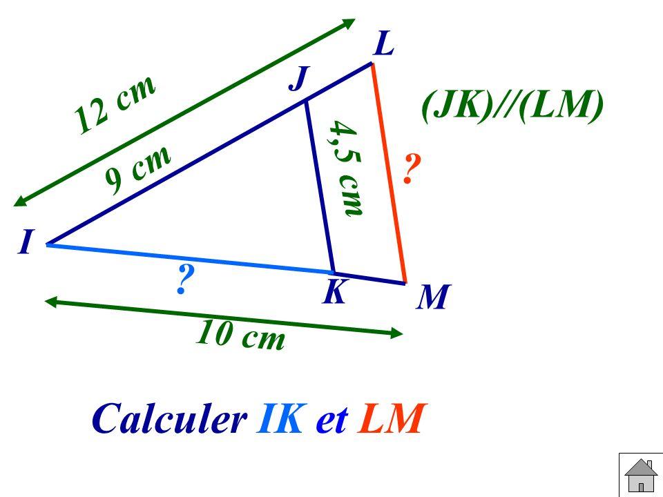 J L I K M 9 cm 10 cm 4,5 cm 12 cm (JK)//(LM) Calculer IK et LM.