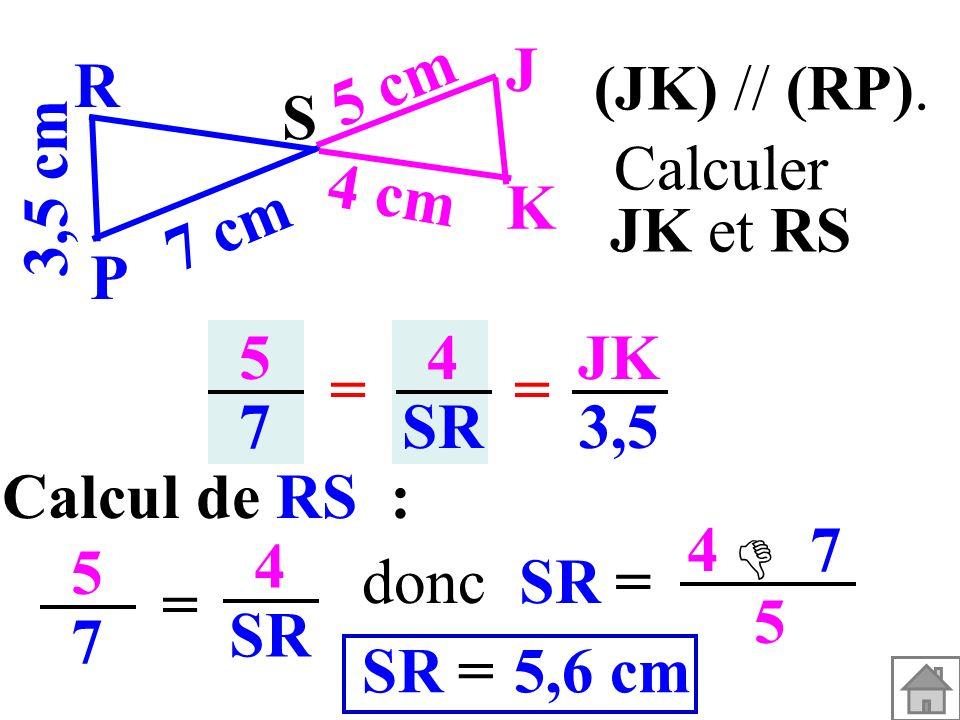 J 5 cm. R. (JK) // (RP). S. 3,5 cm. Calculer. JK et RS. 4 cm. K. 7 cm. P. 5. 7. 4. SR.