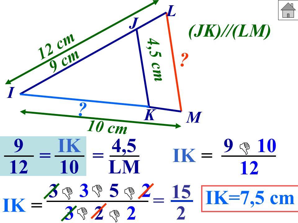 J I. K. M. 9 cm. 10 cm. 4,5 cm. 12 cm. (JK)//(LM) L. 9. 12. IK. 10. 4,5. LM. 9. 10.