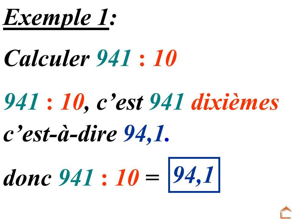 Exemple 1: Calculer 941 : 10 941 : 10, c'est 941 dixièmes c'est-à-dire 94,1. 94,1 donc 941 : 10 =