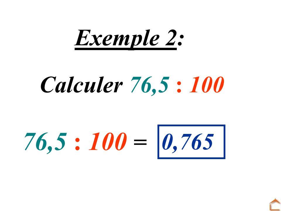 Exemple 2: Calculer 76,5 : 100 76,5 : 100 = 0,765