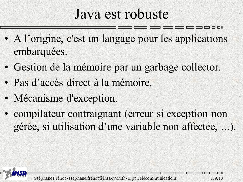 Java est robuste A l'origine, c est un langage pour les applications embarquées. Gestion de la mémoire par un garbage collector.