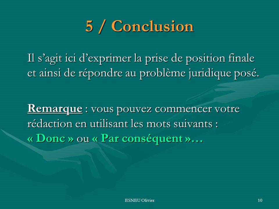 5 / Conclusion Il s'agit ici d'exprimer la prise de position finale et ainsi de répondre au problème juridique posé.
