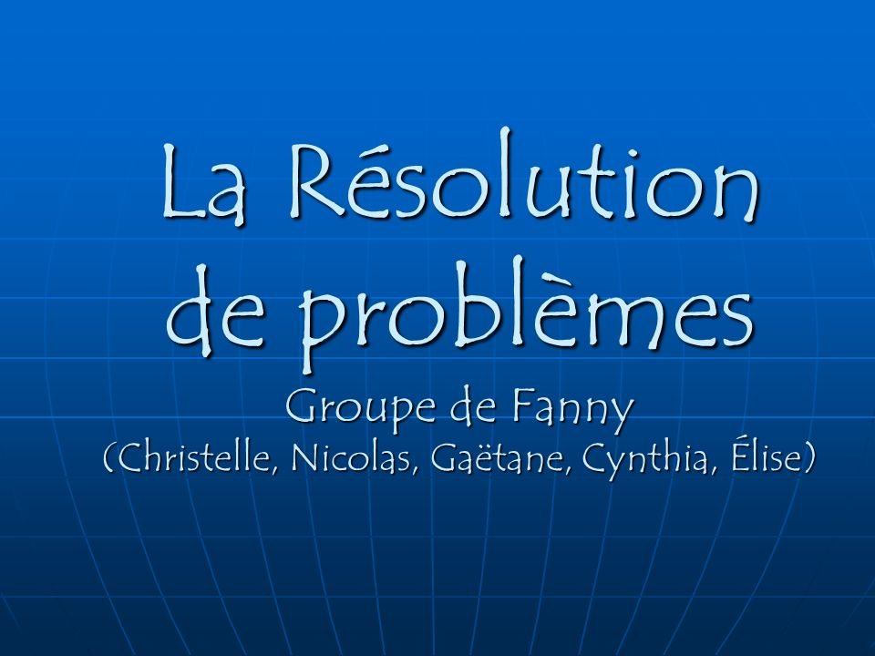 La Résolution de problèmes Groupe de Fanny (Christelle, Nicolas, Gaëtane, Cynthia, Élise)