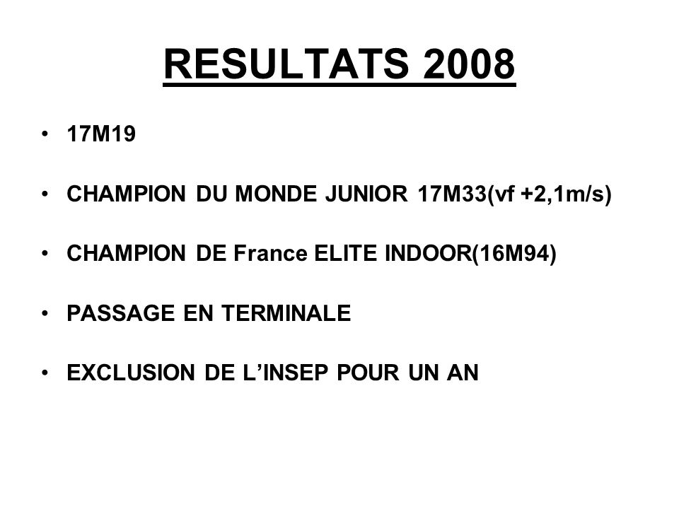 RESULTATS 2008 17M19 CHAMPION DU MONDE JUNIOR 17M33(vf +2,1m/s)