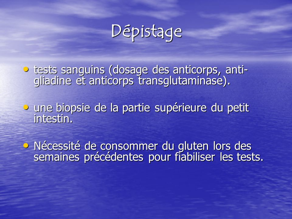 Dépistage tests sanguins (dosage des anticorps, anti-gliadine et anticorps transglutaminase). une biopsie de la partie supérieure du petit intestin.