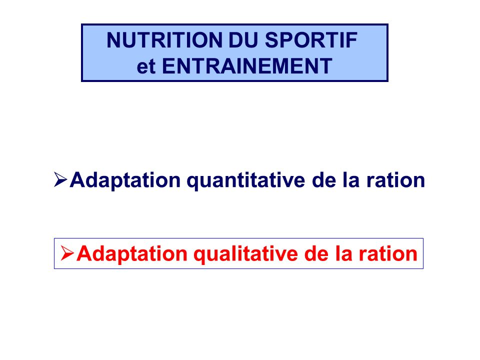 NUTRITION DU SPORTIF et ENTRAINEMENT. Adaptation quantitative de la ration. Adaptation qualitative de la ration.
