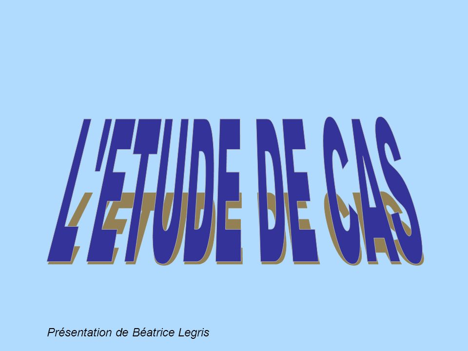L ETUDE DE CAS Présentation de Béatrice Legris