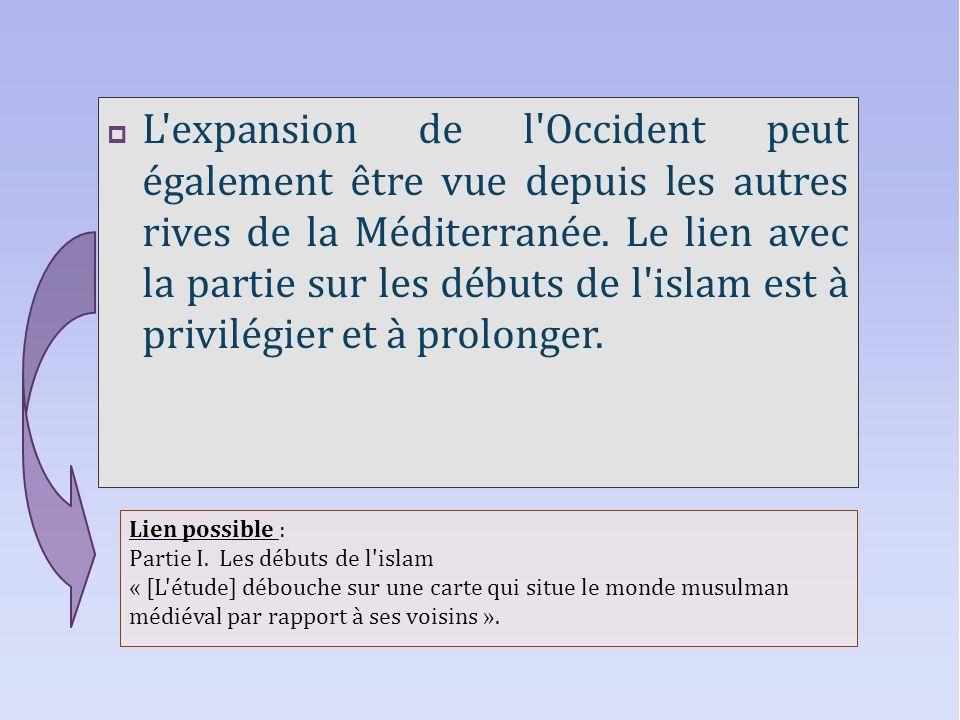 L expansion de l Occident peut également être vue depuis les autres rives de la Méditerranée. Le lien avec la partie sur les débuts de l islam est à privilégier et à prolonger.