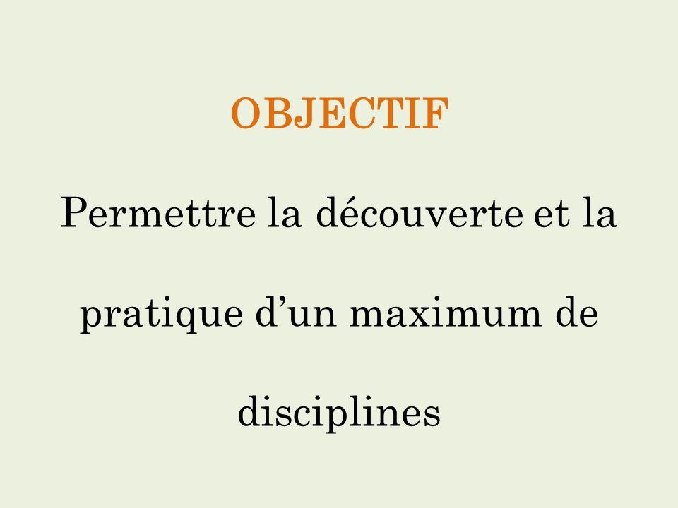 OBJECTIF Permettre la découverte et la pratique d'un maximum de disciplines
