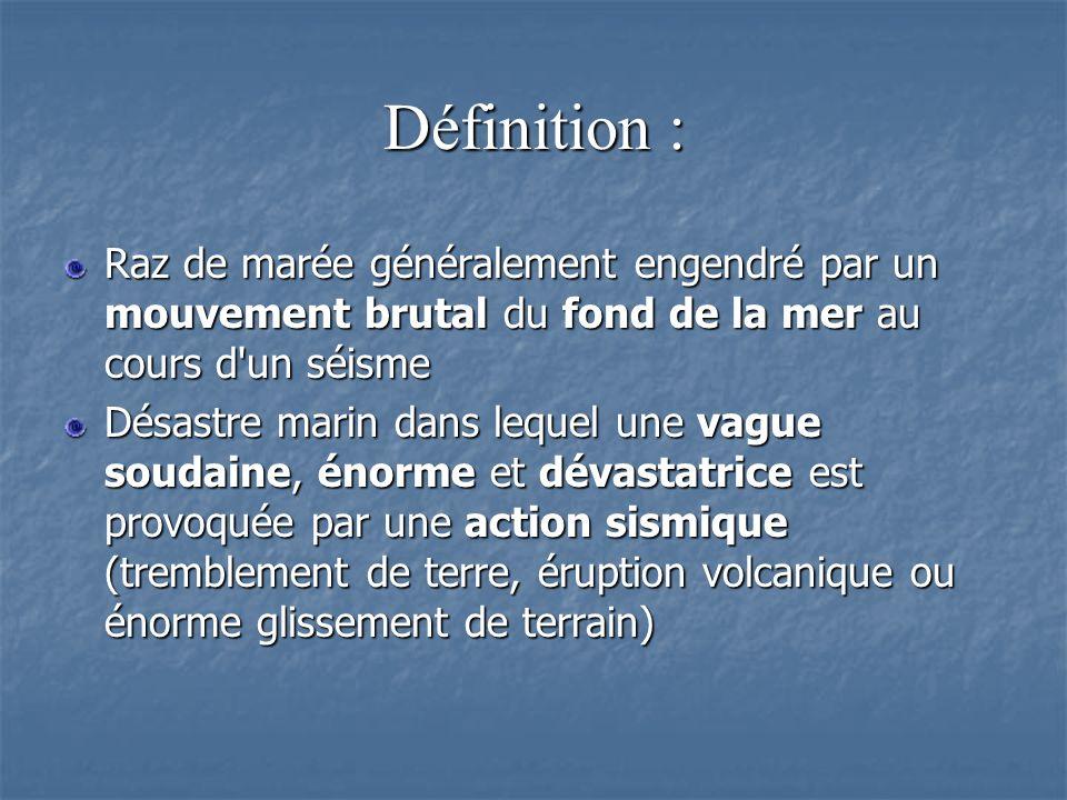 Définition : Raz de marée généralement engendré par un mouvement brutal du fond de la mer au cours d un séisme.