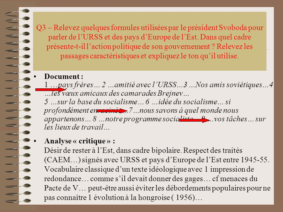 Q3 – Relevez quelques formules utilisées par le président Svoboda pour parler de l'URSS et des pays d'Europe de l'Est. Dans quel cadre présente-t-il l'action politique de son gouvernement Relevez les passages caractéristiques et expliquez le ton qu'il utilise.