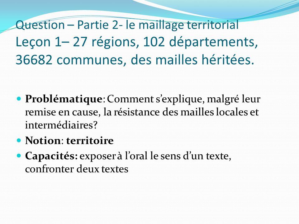 Question – Partie 2- le maillage territorial Leçon 1– 27 régions, 102 départements, 36682 communes, des mailles héritées.