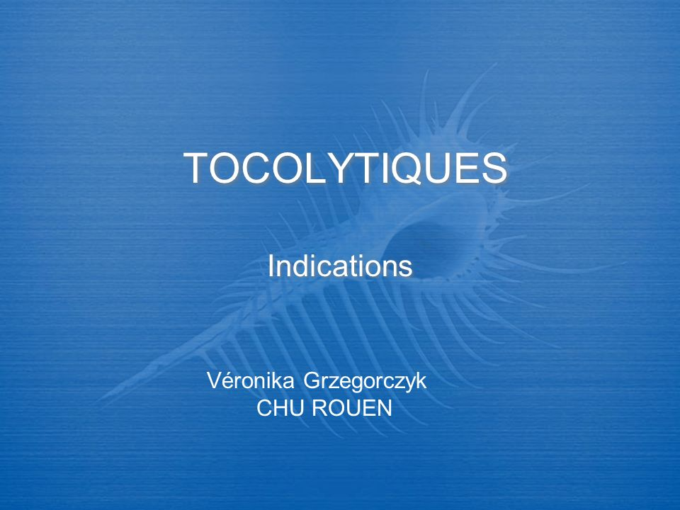 TOCOLYTIQUES Indications Véronika Grzegorczyk CHU ROUEN