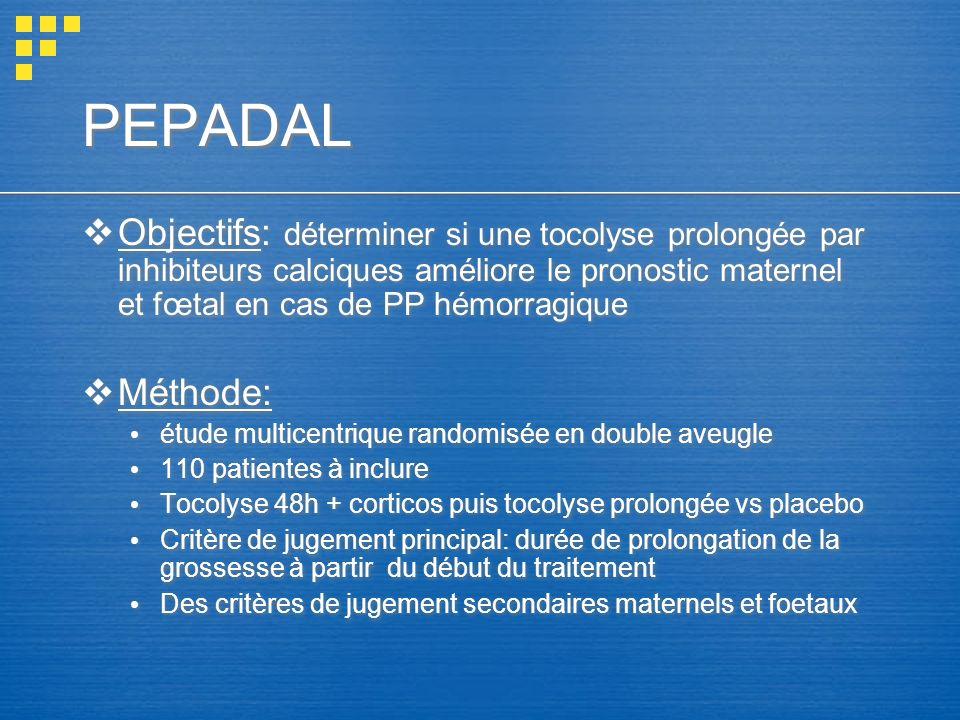 PEPADAL Objectifs: déterminer si une tocolyse prolongée par inhibiteurs calciques améliore le pronostic maternel et fœtal en cas de PP hémorragique.