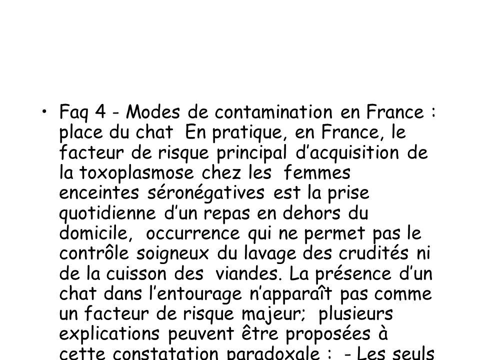 Faq 4 - Modes de contamination en France : place du chat En pratique, en France, le facteur de risque principal d'acquisition de la toxoplasmose chez les femmes enceintes séronégatives est la prise quotidienne d'un repas en dehors du domicile, occurrence qui ne permet pas le contrôle soigneux du lavage des crudités ni de la cuisson des viandes.