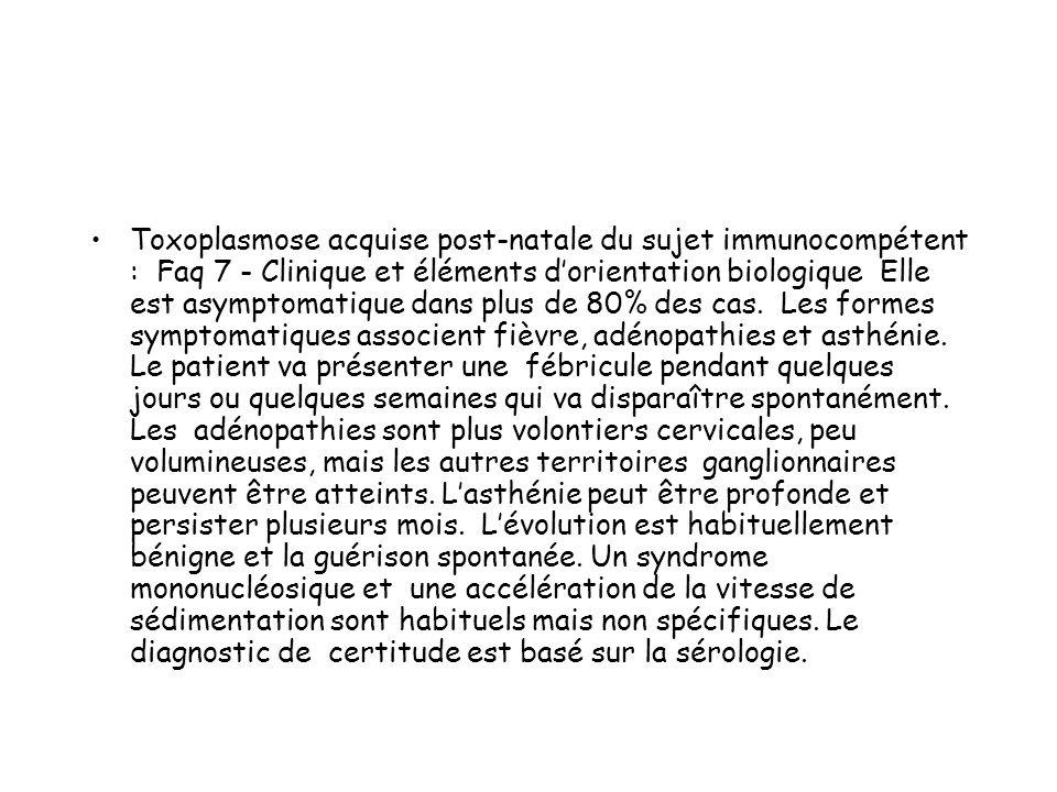 Toxoplasmose acquise post-natale du sujet immunocompétent : Faq 7 - Clinique et éléments d'orientation biologique Elle est asymptomatique dans plus de 80% des cas.