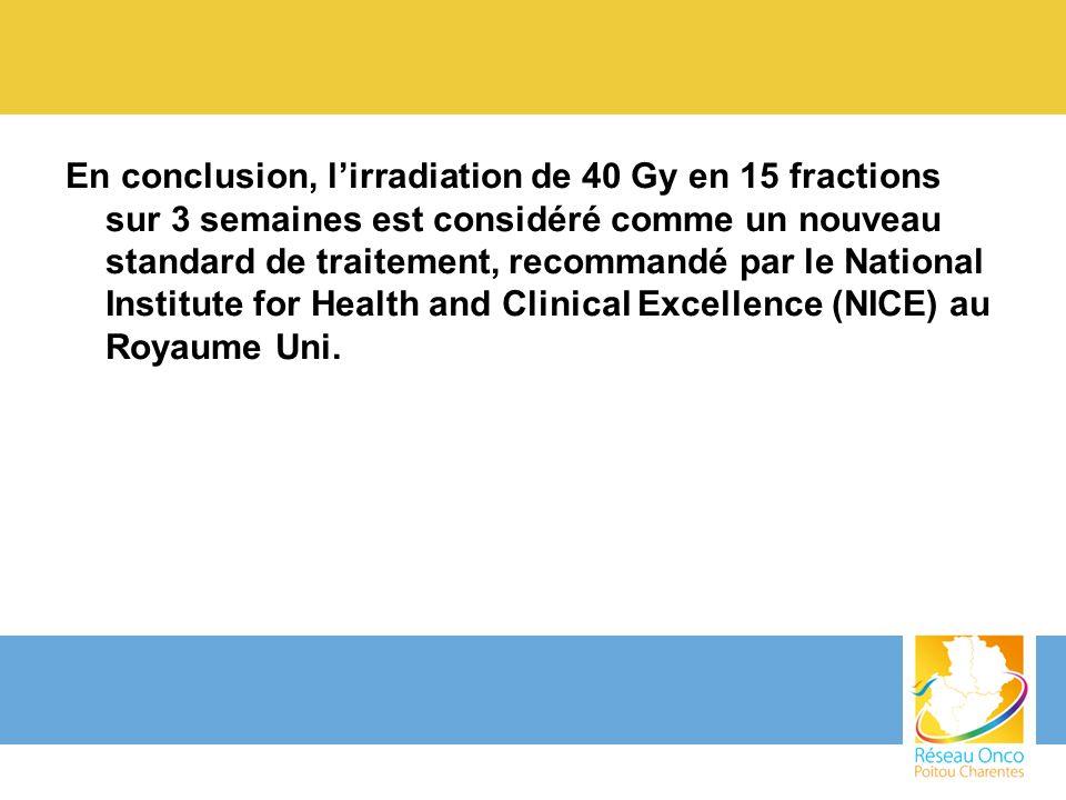 En conclusion, l'irradiation de 40 Gy en 15 fractions sur 3 semaines est considéré comme un nouveau standard de traitement, recommandé par le National Institute for Health and Clinical Excellence (NICE) au Royaume Uni.