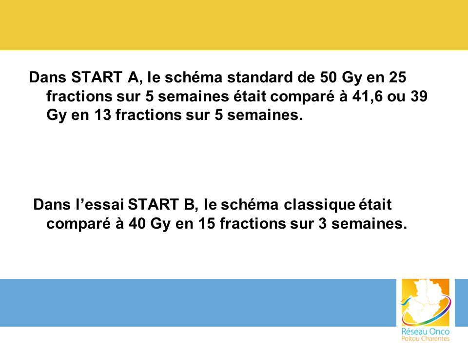 Dans START A, le schéma standard de 50 Gy en 25 fractions sur 5 semaines était comparé à 41,6 ou 39 Gy en 13 fractions sur 5 semaines.