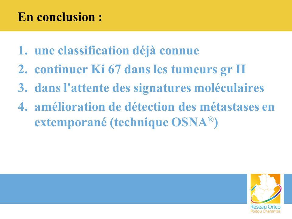 En conclusion : une classification déjà connue. continuer Ki 67 dans les tumeurs gr II. dans l attente des signatures moléculaires.