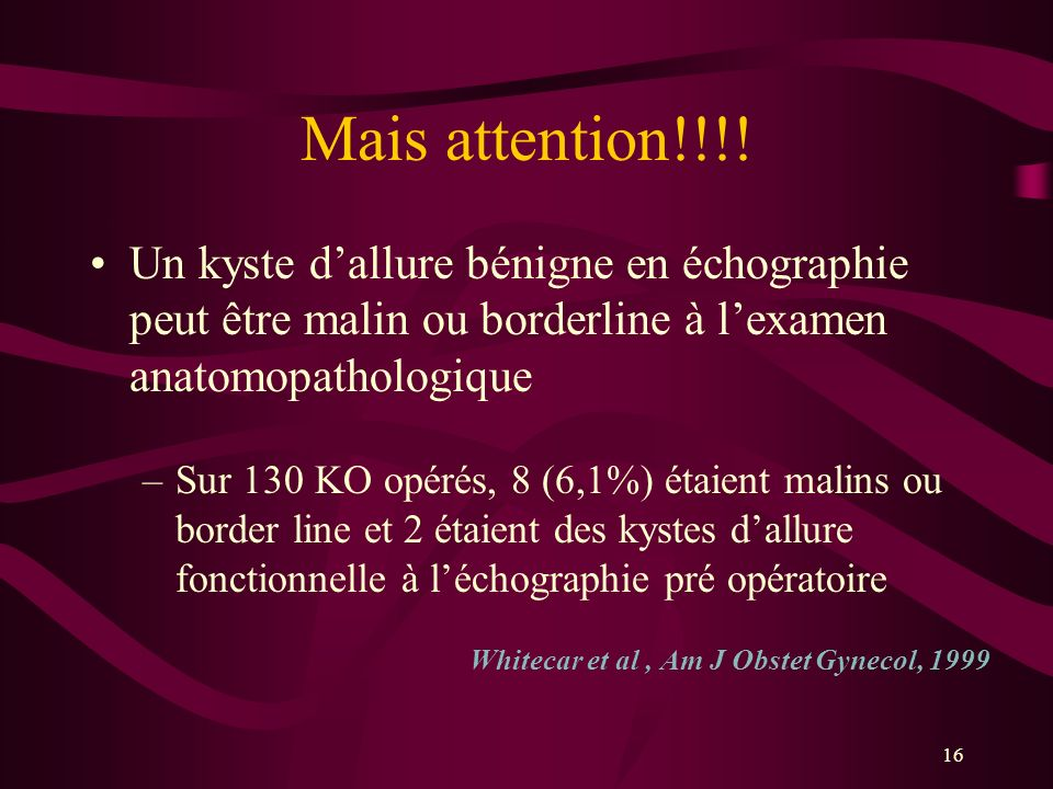 Mais attention!!!! Un kyste d'allure bénigne en échographie peut être malin ou borderline à l'examen anatomopathologique.