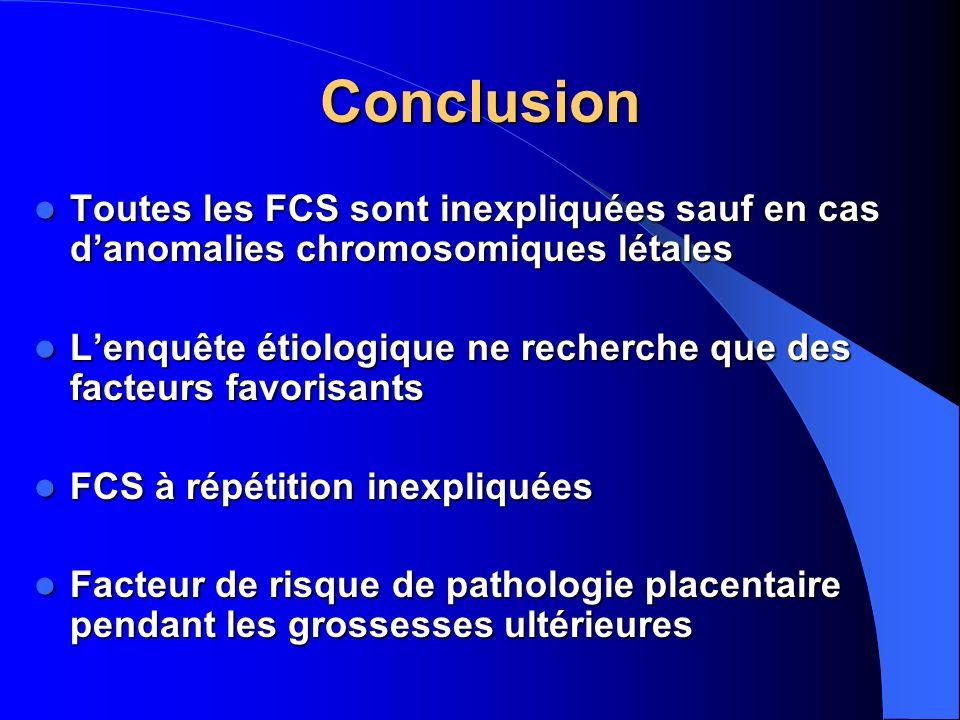 Conclusion Toutes les FCS sont inexpliquées sauf en cas d'anomalies chromosomiques létales.