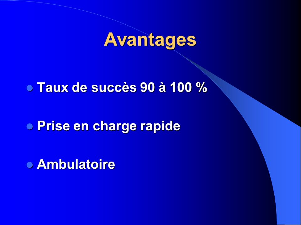 Avantages Taux de succès 90 à 100 % Prise en charge rapide Ambulatoire