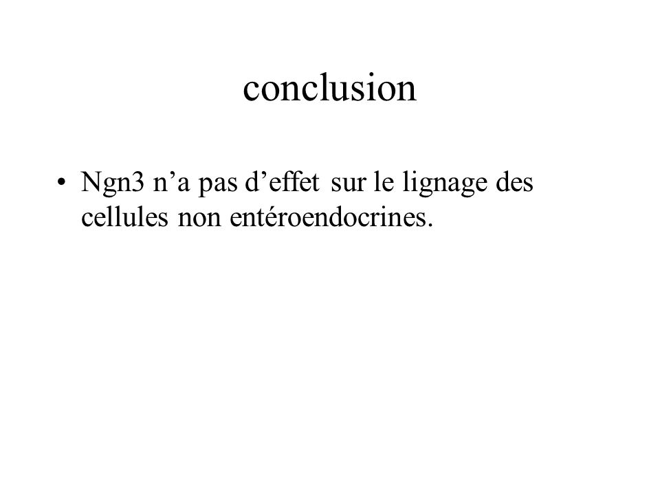 conclusion Ngn3 n'a pas d'effet sur le lignage des cellules non entéroendocrines.