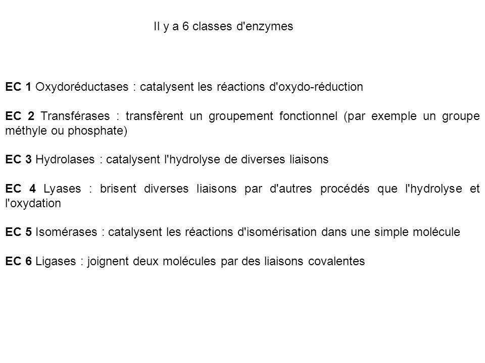 Il y a 6 classes d enzymes EC 1 Oxydoréductases : catalysent les réactions d oxydo-réduction.