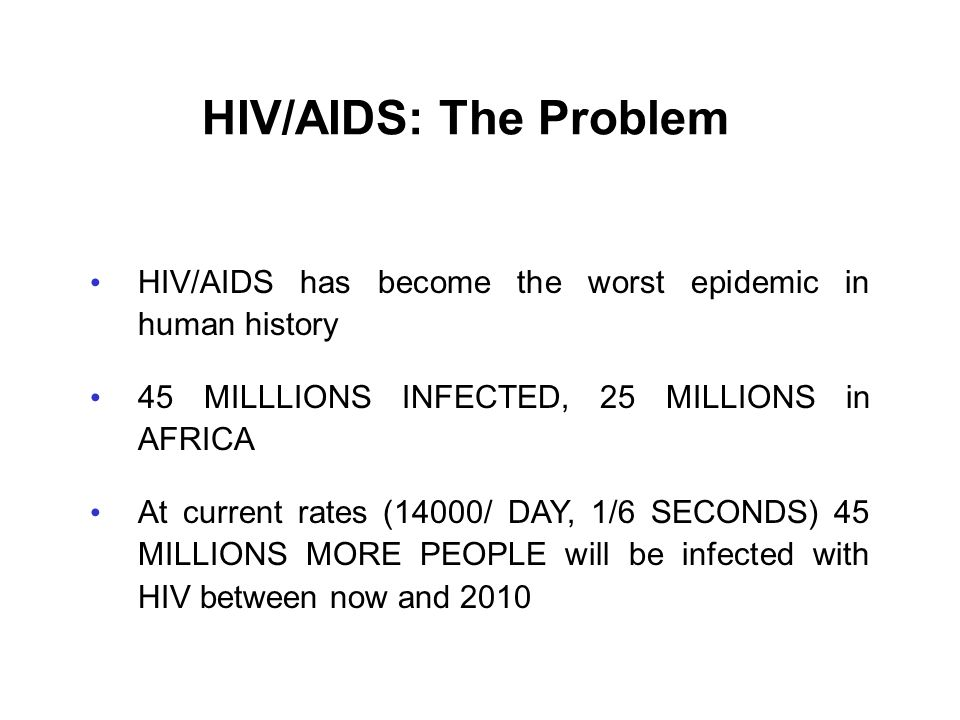HIV/AIDS: The Problem HIV/AIDS has become the worst epidemic in human history. 45 MILLLIONS INFECTED, 25 MILLIONS in AFRICA.