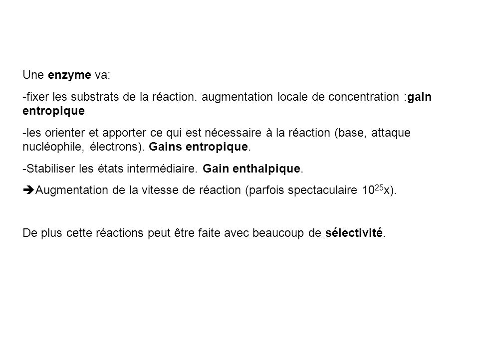 Une enzyme va: -fixer les substrats de la réaction. augmentation locale de concentration :gain entropique.