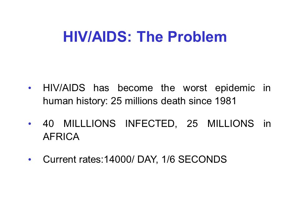 HIV/AIDS: The Problem HIV/AIDS has become the worst epidemic in human history: 25 millions death since 1981.