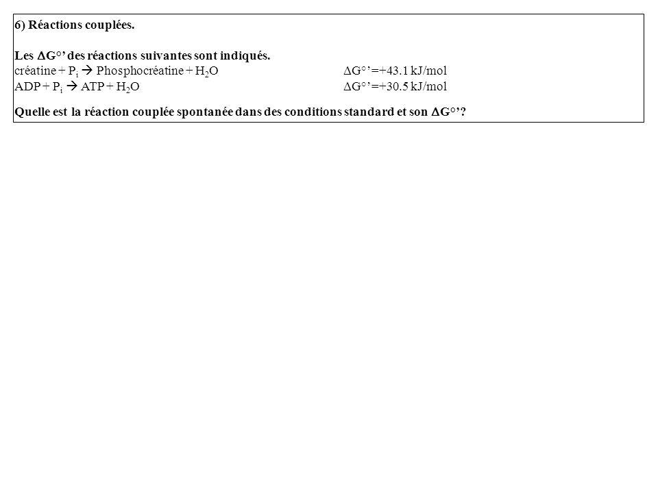 6) Réactions couplées. Les DG°' des réactions suivantes sont indiqués. créatine + Pi  Phosphocréatine + H2O DG°'=+43.1 kJ/mol.