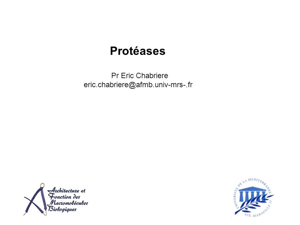 Protéases Pr Eric Chabriere eric.chabriere@afmb.univ-mrs-.fr