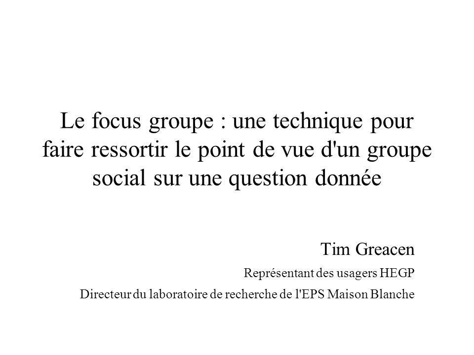 Le focus groupe : une technique pour faire ressortir le point de vue d un groupe social sur une question donnée