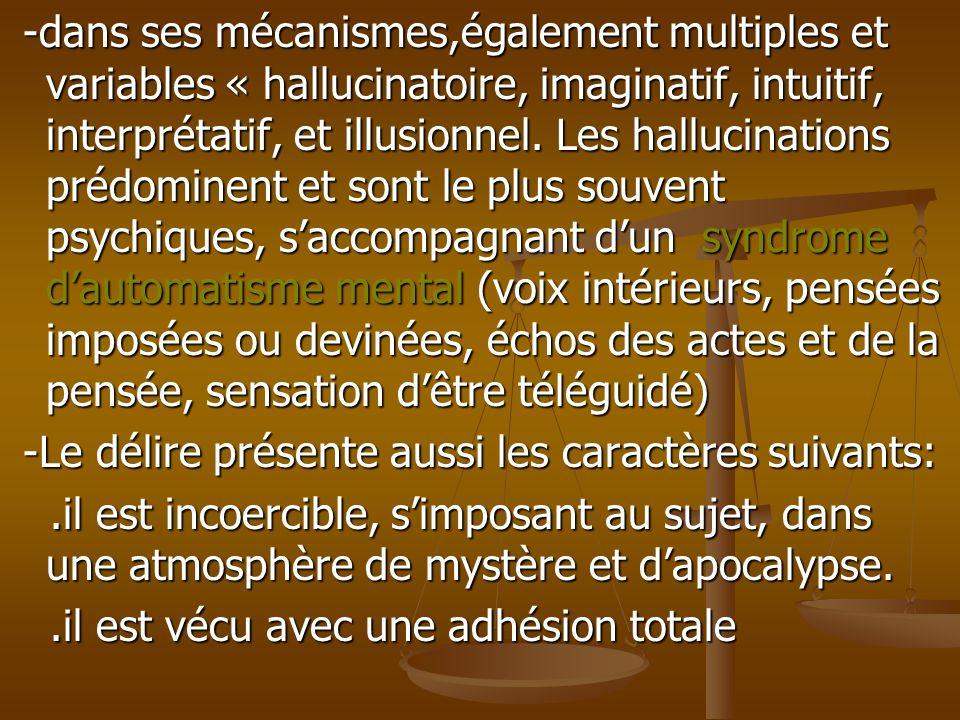 -dans ses mécanismes,également multiples et variables « hallucinatoire, imaginatif, intuitif, interprétatif, et illusionnel. Les hallucinations prédominent et sont le plus souvent psychiques, s'accompagnant d'un syndrome d'automatisme mental (voix intérieurs, pensées imposées ou devinées, échos des actes et de la pensée, sensation d'être téléguidé)