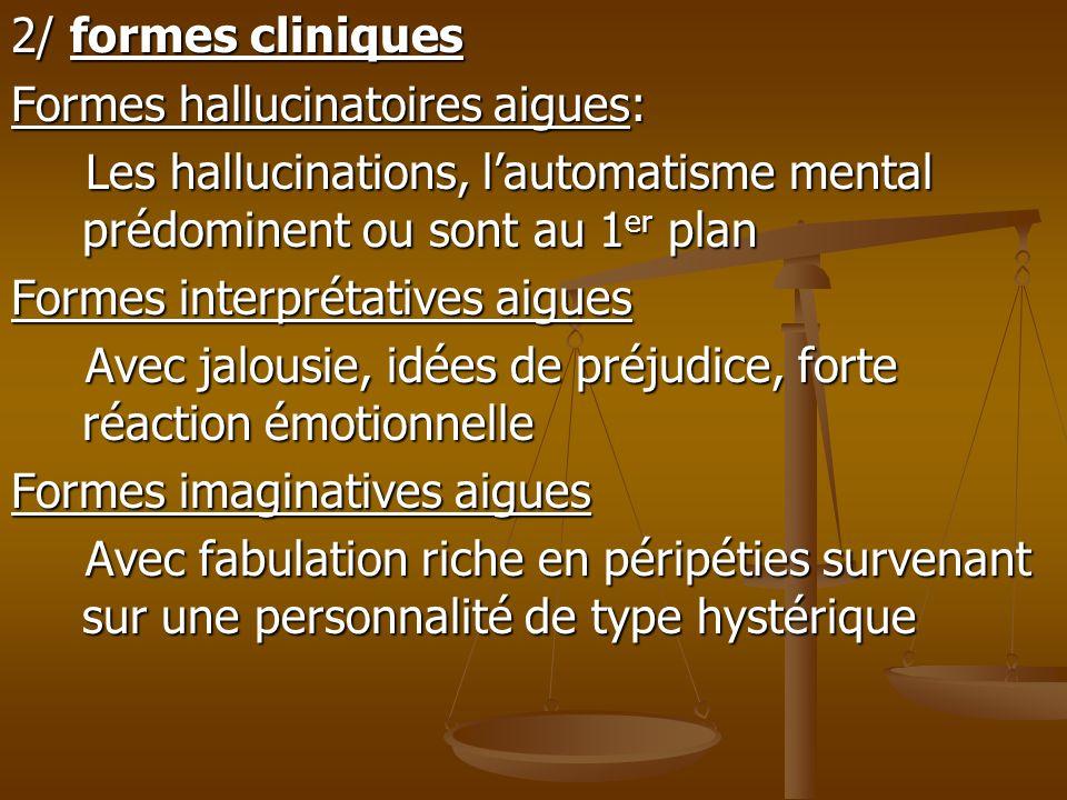 2/ formes cliniquesFormes hallucinatoires aigues: Les hallucinations, l'automatisme mental prédominent ou sont au 1er plan.