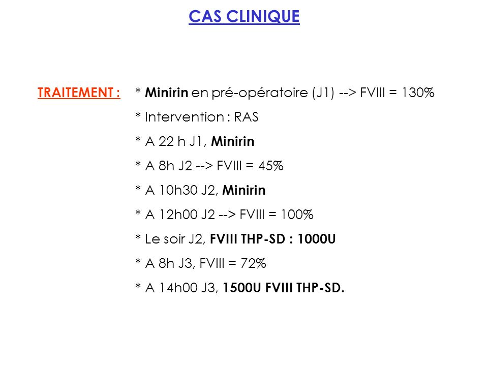 CAS CLINIQUE TRAITEMENT : * Minirin en pré-opératoire (J1) --> FVIII = 130% * Intervention : RAS. * A 22 h J1, Minirin.