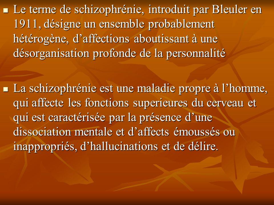 Le terme de schizophrénie, introduit par Bleuler en 1911, désigne un ensemble probablement hétérogène, d'affections aboutissant à une désorganisation profonde de la personnalité