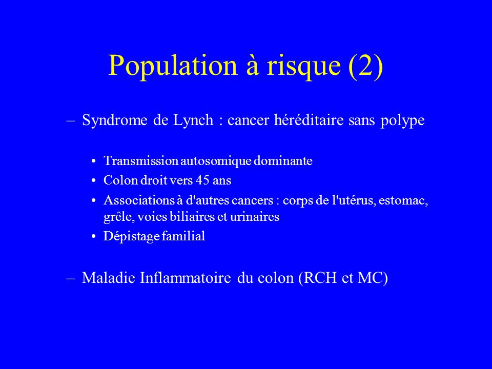 Population à risque (2) Syndrome de Lynch : cancer héréditaire sans polype. Transmission autosomique dominante.