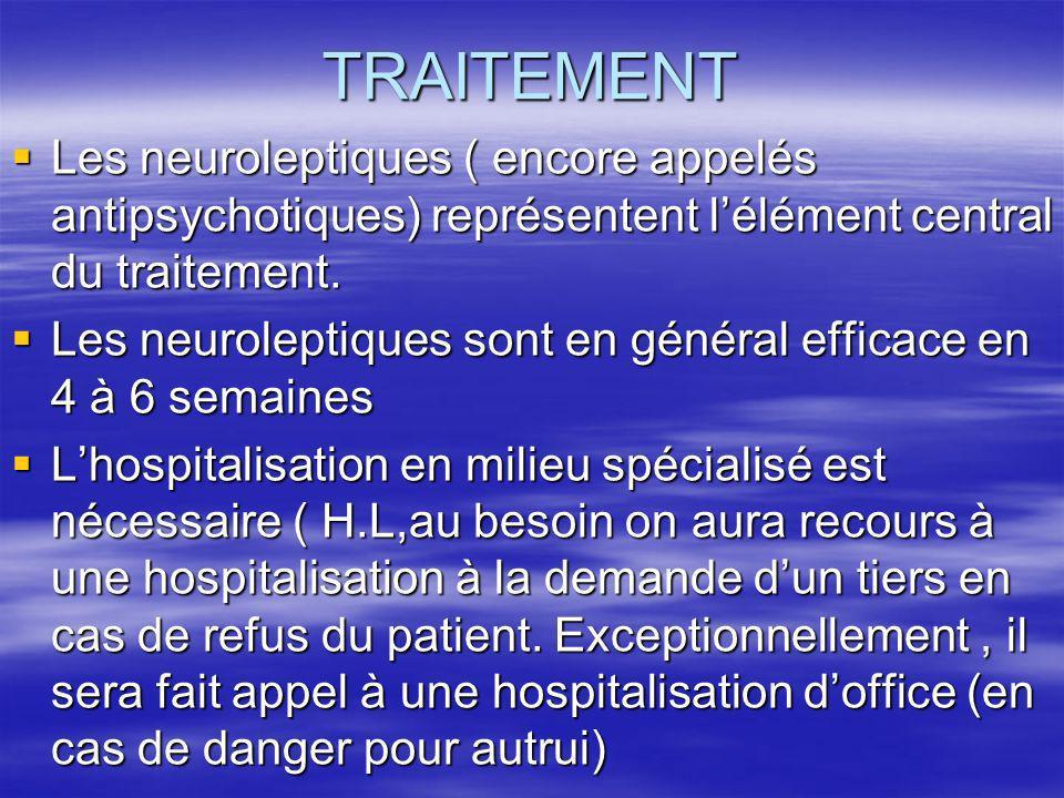 TRAITEMENT Les neuroleptiques ( encore appelés antipsychotiques) représentent l'élément central du traitement.