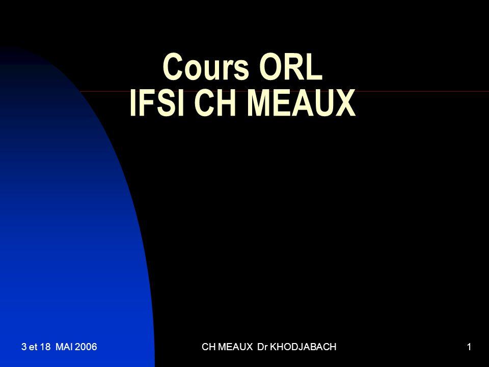 Cours ORL IFSI CH MEAUX 3 et 18 MAI 2006 CH MEAUX Dr KHODJABACH