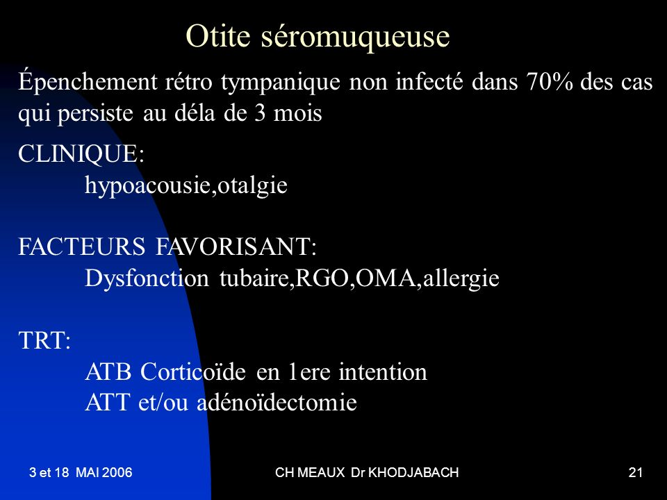 Otite séromuqueuse Épenchement rétro tympanique non infecté dans 70% des cas. qui persiste au déla de 3 mois.