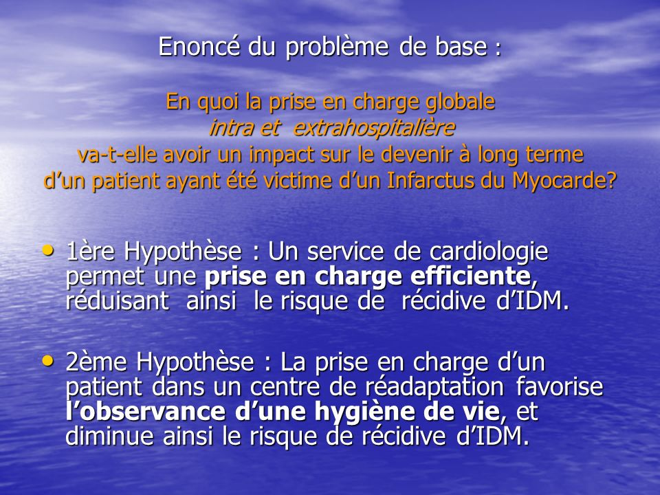Enoncé du problème de base : En quoi la prise en charge globale intra et extrahospitalière va-t-elle avoir un impact sur le devenir à long terme d'un patient ayant été victime d'un Infarctus du Myocarde