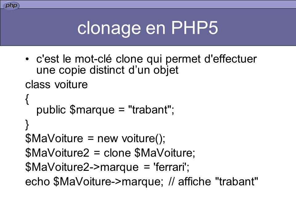 clonage en PHP5 c est le mot-clé clone qui permet d effectuer une copie distinct d'un objet. class voiture.