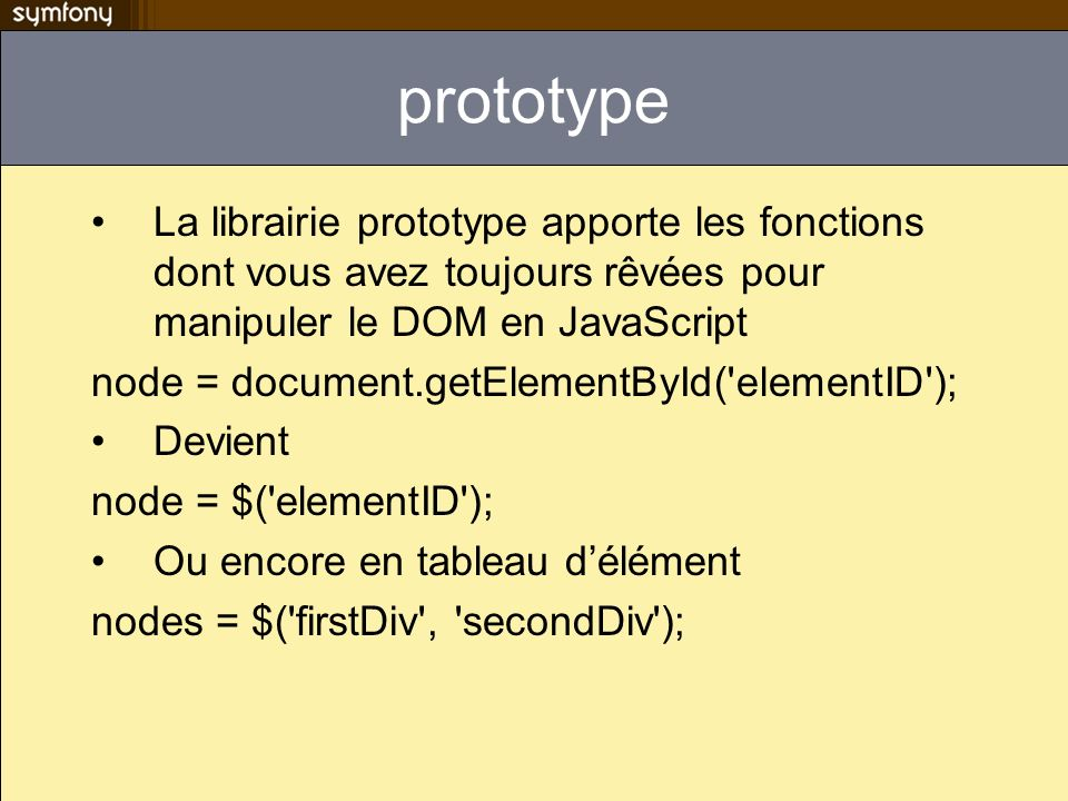 prototype La librairie prototype apporte les fonctions dont vous avez toujours rêvées pour manipuler le DOM en JavaScript.