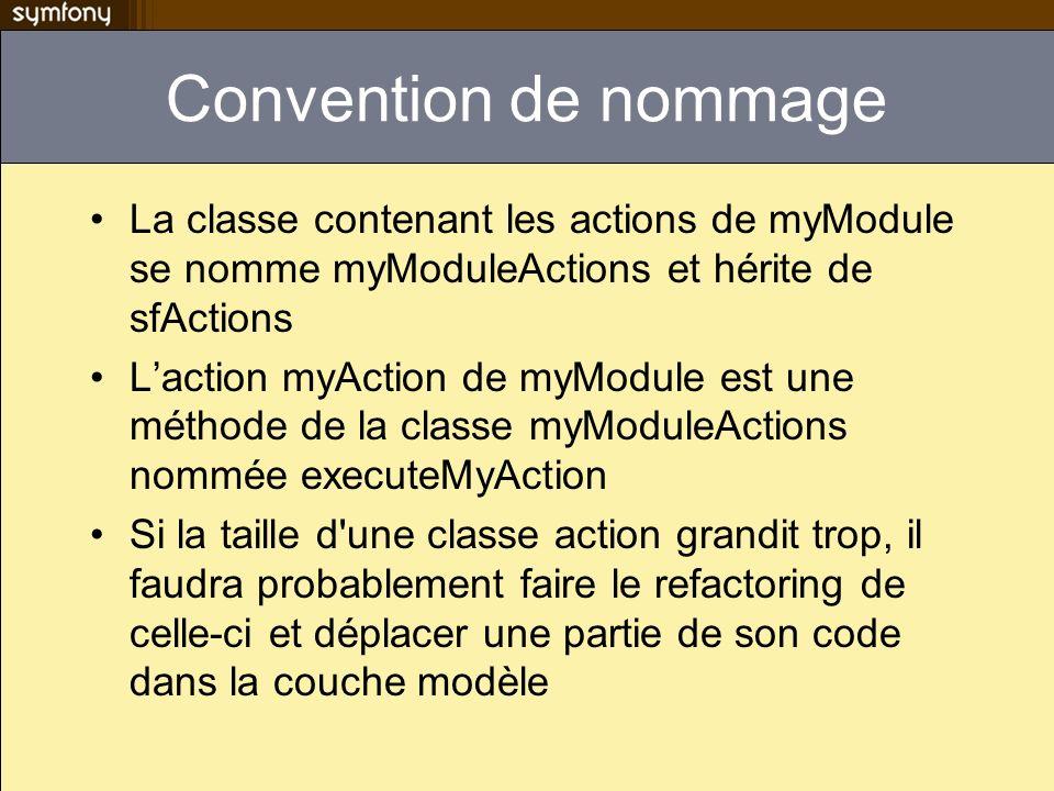 Convention de nommage La classe contenant les actions de myModule se nomme myModuleActions et hérite de sfActions.