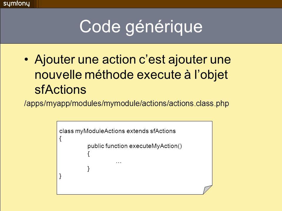 Code générique Ajouter une action c'est ajouter une nouvelle méthode execute à l'objet sfActions.