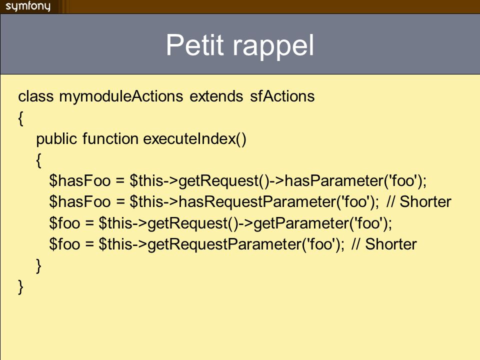 Petit rappel class mymoduleActions extends sfActions {