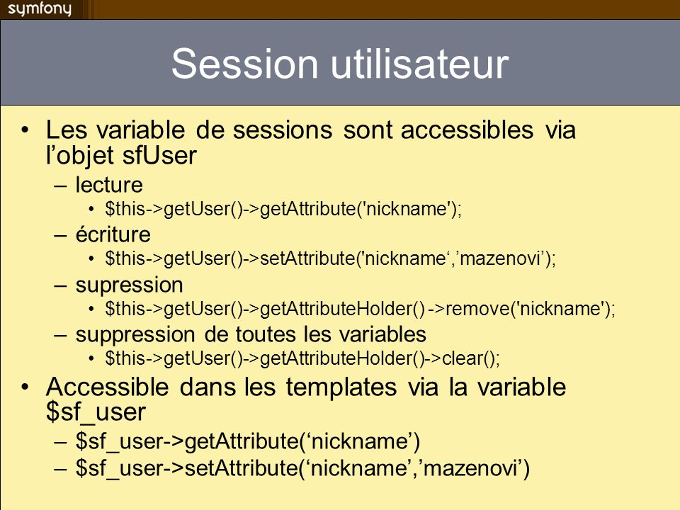 Session utilisateur Les variable de sessions sont accessibles via l'objet sfUser. lecture. $this->getUser()->getAttribute( nickname );